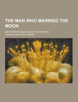 The Man Who Married the Moon; And Other Pueblo Indian Folk-Stories - Lummis, Charles Fletcher