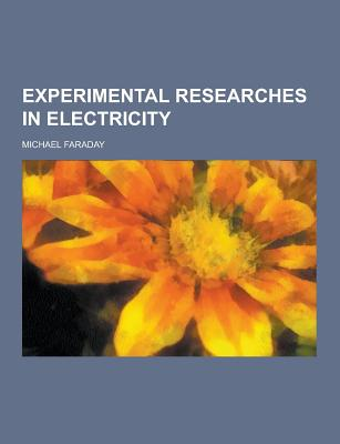 Experimental Researches in Electricity - Faraday, Michael