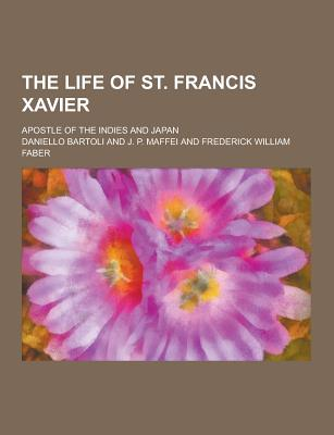 The Life of St. Francis Xavier; Apostle of the Indies and Japan - Bartoli, Daniello
