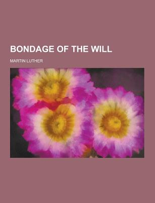Bondage of the Will - Luther, Martin, Dr.