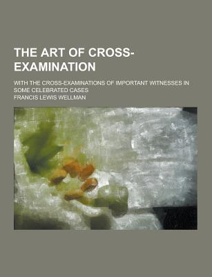The Art of Cross-Examination; With the Cross-Examinations of Important Witnesses in Some Celebrated Cases - Wellman, Francis Lewis