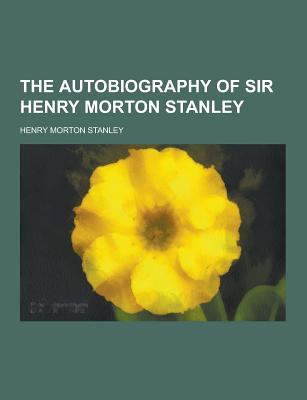 The Autobiography of Sir Henry Morton Stanley - Stanley, Henry Morton