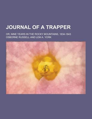 Journal of a Trapper; Or, Nine Years in the Rocky Mountains, 1834-1843 - Russell, Osborne
