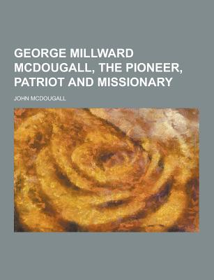 George Millward McDougall, the Pioneer, Patriot and Missionary - McDougall, John, M.D.
