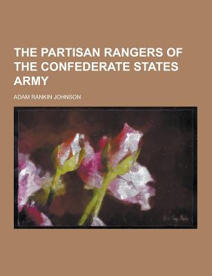 The Partisan Rangers of the Confederate States Army - Johnson, Adam Rankin