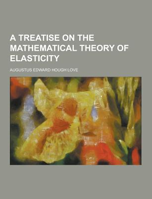 A Treatise on the Mathematical Theory of Elasticity - Love, Augustus Edward Hough