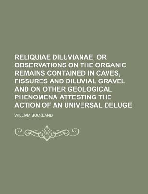 Reliquiae Diluvianae: Or Observations on the Organic Remains Contained in Caves, Fissures, and Diluvial Gravel, and on Other Geological Phenomena, Attesting the Action of an Universal Deluge - Primary Source Edition - Buckland, William