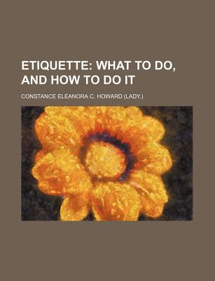 Etiquette; What to Do, and How to Do It - Howard, Constance