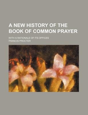 A New History of the Book of Common Prayer; With a Rationale of Its Offices - Procter, Francis