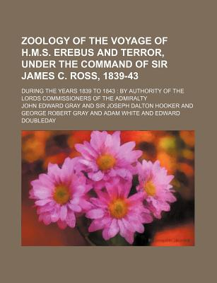 Zoology of the Voyage of H.M.S. Erebus and Terror, Under the Command of Sir James C. Ross, 1839-43; During the Years 1839 to 1843 by Authority of the Lords Commissioners of the Admiralty - Gray, John Edward