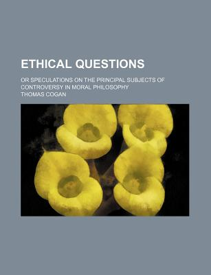 Ethical Questions: Or Speculations on the Principal Subjects of Controversy in Moral Philosophy (1817) - Cogan, T