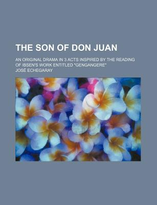 "The Son of Don Juan; An Original Drama in 3 Acts Inspired by the Reading of Ibsen's Work Entitled ""Gengangere"" - Echegaray, Jose"