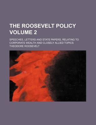 The Roosevelt Policy Volume 2; Speeches, Letters and State Papers, Relating to Corporate Wealth and Closely Allied Topics - Roosevelt, Theodore, IV