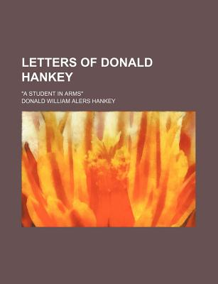 "Letters of Donald Hankey; ""A Student in Arms"" - Hankey, Donald William Alers"