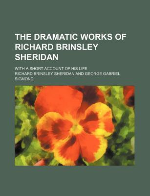 The Dramatic Works of Richard Brinsley Sheridan; With a Short Account of His Life - Sheridan, Richard Brinsley