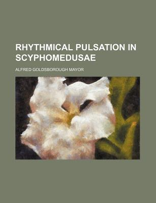 Rhythmical Pulsation in Scyphomedusae - Mayor, Alfred Goldsborough
