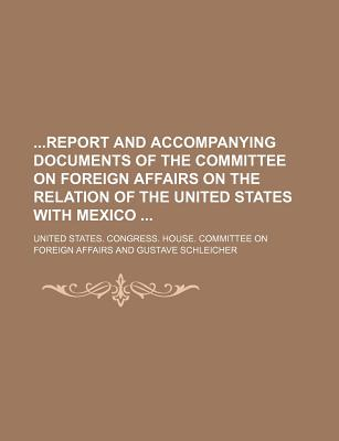 Report and Accompanying Documents of the Committee on Foreign Affairs on the Relation of the United States with Mexico - Affairs, United States Congress