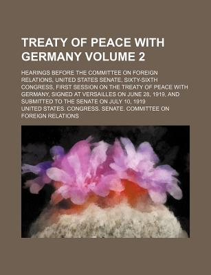 Treaty of Peace with Germany; Hearings Before the Committee on Foreign Relations, United States Senate, Sixty-Sixth Congress, First Session on the Treaty of Peace with Germany, Signed at Versailles on June 28, 1919, and Submitted Volume 2 - Relations, United States Congress