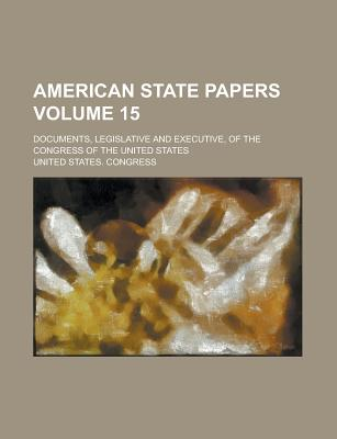 American State Papers: Documents, Legislative and Executive of the Congress of the United States ..., Part 5, Volume 1 - Primary Source Edition - Congress, United States, Professor