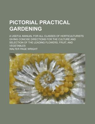 Pictorial Practical Gardening; A Useful Manual for All Classes of Horticulturists Giving Concise Directions for the Culture and Selection of the Leading Flowers, Fruit, and Vegetables - United States Congress Office of, and Wright, Walter Page