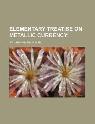 Elementary Treatise on Metallic Currency - Walsh, Richard Hussey