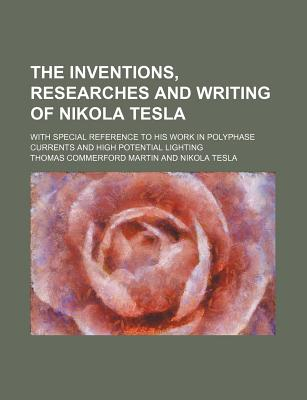 The Inventions, Researches and Writing of Nikola Tesla; With Special Reference to His Work in Polyphase Currents and High Potential Lighting - Martin, Thomas Commerford