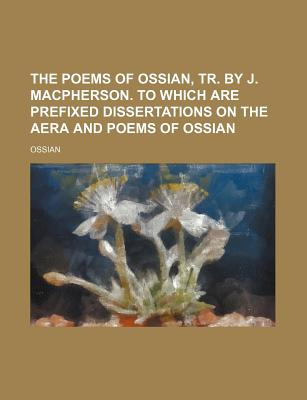 The Poems of Ossian, Tr. by J. MacPherson. to Which Are Prefixed Dissertations on the Era and Poems of Ossian - Ossian