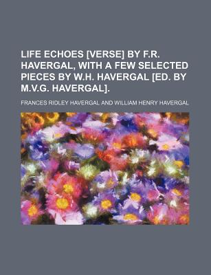 Life Echoes [Verse] by F.R. Havergal, with a Few Selected Pieces by W.H. Havergal [Ed. by M.V.G. Havergal]. - Havergal, Frances Ridley