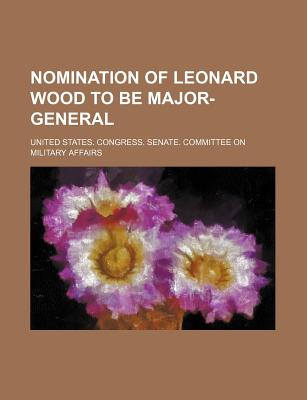Nomination of Leonard Wood to Be Major-General - Affairs, United States Congress