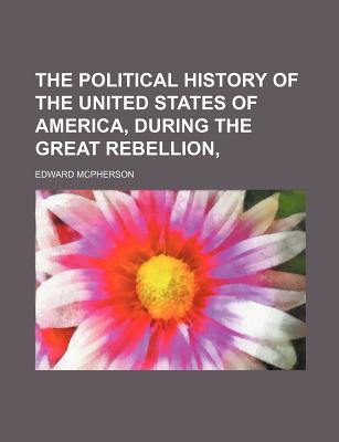 The Political History of the United States of America, During the Great Rebellion: Including a Classified Summary of the Legislation of the Second Session of the Thirty-Sixth Congress, the Three Sessions of the Thirty-Seventh Congress, the First Session O - McPherson, Edward