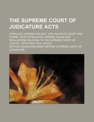 The Supreme Court of Judicature Acts; Appellate Jurisdiction ACT, 1876, Rules of Court, and Forms with Other Acts, Orders, Rules and Regulations Relating to the Supreme Court of Justice with Practical Notes - Wilson, Arthur