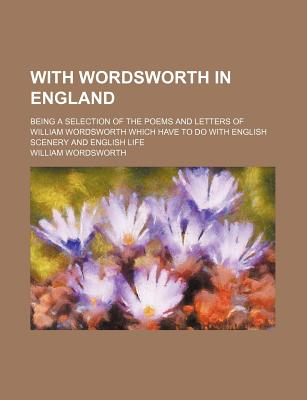With Wordsworth in England: Being a Selection of the Poems and Letters of William Wordsworth Which Have to Do with English Scenery and English Lif - Wordsworth, William