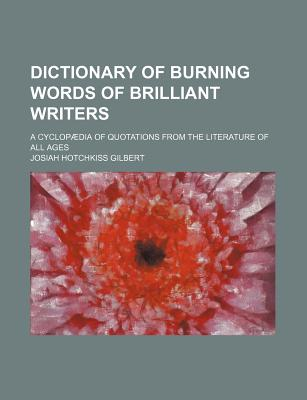 Dictionary of Burning Words of Brilliant Writers; A Cyclopaedia of Quotations from the Literature of All Ages - Gilbert, Josiah Hotchkiss