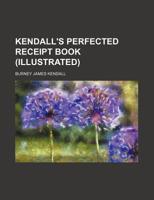 Kendall's Perfected Receipt Book (Illustrated) - Kendall, Burney James