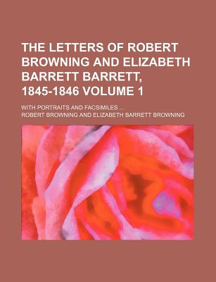 The Letters of Robert Browning and Elizabeth Barrett Barrett, 1845-1846; With Portraits and Facsimiles Volume 1 - Browning, Robert