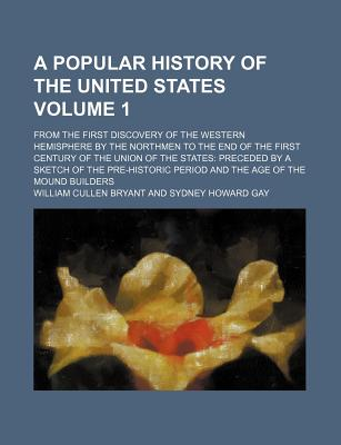 A Popular History of the United States, from the First Discovery of the Western Hemisphere by the Northmen, to the End of the First Century of - Bryant, William Cullen