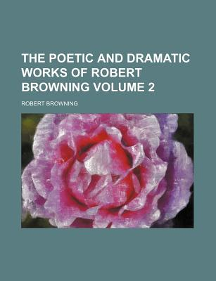 The Poetic and Dramatic Works of Robert Browning Volume 2 - Browning, Robert