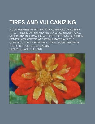 Tires and Vulcanizing: A Comprehensive and Practical Manual of Rubber Tires, Tire Repairing and Vulcanizing, Including All Necessary Information and Instructions on Rubber, Compounds, Cotton and Repair Materials. the Construction of Pneumatic Tires, Toget - Tufford, Henry Horace