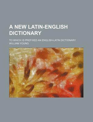 A New Latin-English Dictionary: To Which Is Prefixed an English-Latin Dictionary - Primary Source Edition - Young, William, Father