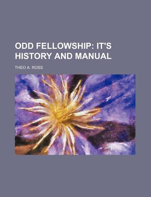 Odd Fellowship; It's History and Manual - Ross, Theo A