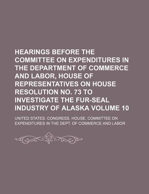 Hearings Before the Committee on Expenditures in the Department of Commerce and Labor, House of Representatives on House Resolution No. 73 to Investigate the Fur-Seal Industry of Alaska Volume 10 - Labor, United States Congress
