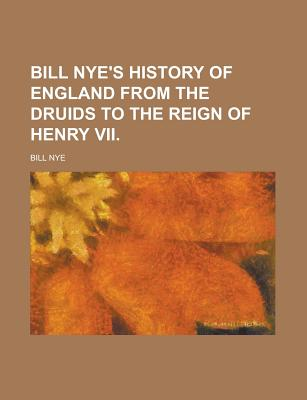 Bill Nye's History of England from the Druids to the Reign of Henry VII - Nye, Bill