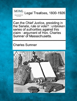 Can the Chief Justice, Presiding in the Senate, Rule or Vote?: Unbroken Series of Authorities Against This Claim: Argument of Hon. Charles Sumner of Massachusetts. - Sumner, Charles, Lord