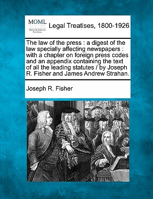 The Law of the Press: A Digest of the Law Specially Affecting Newspapers: With a Chapter on Foreign Press Codes and an Appendix Containing the Text of All the Leading Statutes / By Joseph R. Fisher and James Andrew Strahan. - Fisher, Joseph R