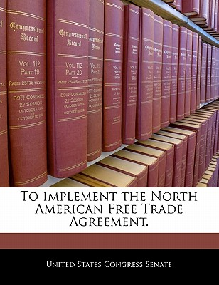 To Implement the North American Free Trade Agreement. - United States Congress Senate (Creator)