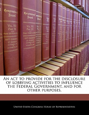 An ACT to Provide for the Disclosure of Lobbying Activities to Influence the Federal Government, and for Other Purposes. - United States Congress House of Represen (Creator)