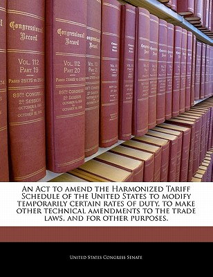 An ACT to Amend the Harmonized Tariff Schedule of the United States to Modify Temporarily Certain Rates of Duty, to Make Other Technical Amendments to the Trade Laws, and for Other Purposes. - United States Congress Senate (Creator)