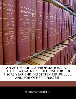An ACT Making Appropriations for the Department of Defense for the Fiscal Year Ending September 30, 2003, and for Other Purposes. - United States Congress House of Represen (Creator)