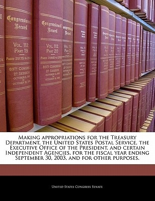 Making Appropriations for the Treasury Department, the United States Postal Service, the Executive Office of the President, and Certain Independent Agencies, for the Fiscal Year Ending September 30, 2003, and for Other Purposes. - United States Congress Senate (Creator)
