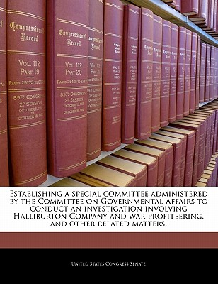 Establishing a Special Committee Administered by the Committee on Governmental Affairs to Conduct an Investigation Involving Halliburton Company and War Profiteering, and Other Related Matters. - United States Congress Senate (Creator)